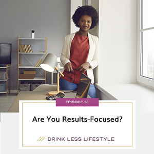Drink Less Lifestyle with Dr. Sherry Price | Are You Results-Focused?